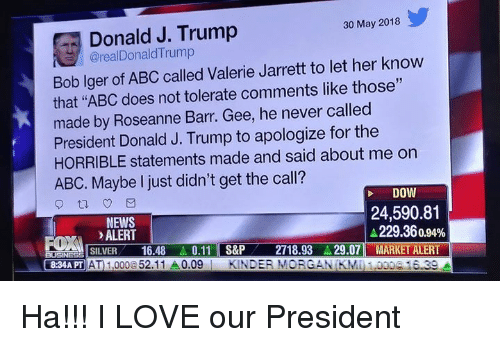 "Abc, Love, and Memes: Donald J. Trump  @realDonaldTrump  30 May 2018  Bob lger of ABC called Valerie Jarrett to let her know  that ""ABC does not tolerate comments like those""  made by Roseanne Barr. Gee, he never called  President Donald J. Trump to apologize for the  HORRIBLE statements made and said about me on  ABC. Maybe I just didn't get the call?  DOW  NEWS  ALERT  24,590.81  229.36 0.94%  .LISILVER-16.48.. 0.11 