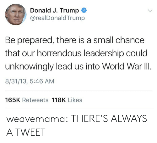 donald: Donald J. Trump  @realDonaldTrump  Be prepared, there is a small chance  that our horrendous leadership could  unknowingly lead us into World War II.  8/31/13, 5:46 AM  165K Retweets 118K Likes weavemama:  THERE'S ALWAYS A TWEET