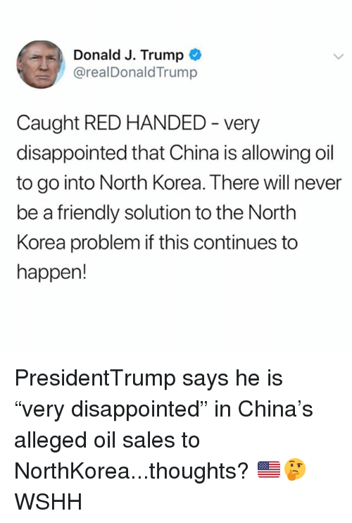 "Disappointed, Memes, and North Korea: Donald J. Trump  @realDonaldTrump  Caught RED HANDED - very  disappointed that China is allowing oil  to go into North Korea. There will never  be a friendly solution to the North  Korea problem if this continues to  happen! PresidentTrump says he is ""very disappointed"" in China's alleged oil sales to NorthKorea...thoughts? 🇺🇸🤔 WSHH"