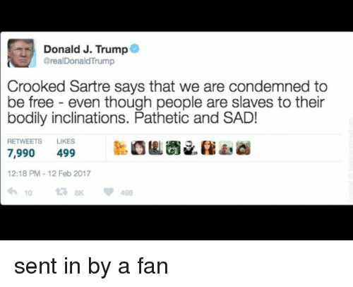 Patheticness: Donald J. Trump  @realDonaldTrump  Crooked Sartre says that we are condemned to  be free even though people are slaves to their  bodily inclinations. Pathetic and SAD!  RETWEETS LIKES  7,990  499  12:18 PM 12 Feb 2017  10 sent in by a fan