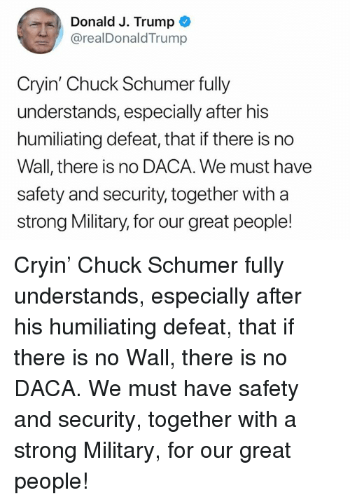 chuck schumer: Donald J. Trump  @realDonaldTrump  Cryin' Chuck Schumer fully  understands, especially after his  humiliating defeat, that if there is no  Wall, there is no DACA. We must have  safety and security, together with a  strong Military, for our great people! Cryin' Chuck Schumer fully understands, especially after his humiliating defeat, that if there is no Wall, there is no DACA. We must have safety and security, together with a strong Military, for our great people!