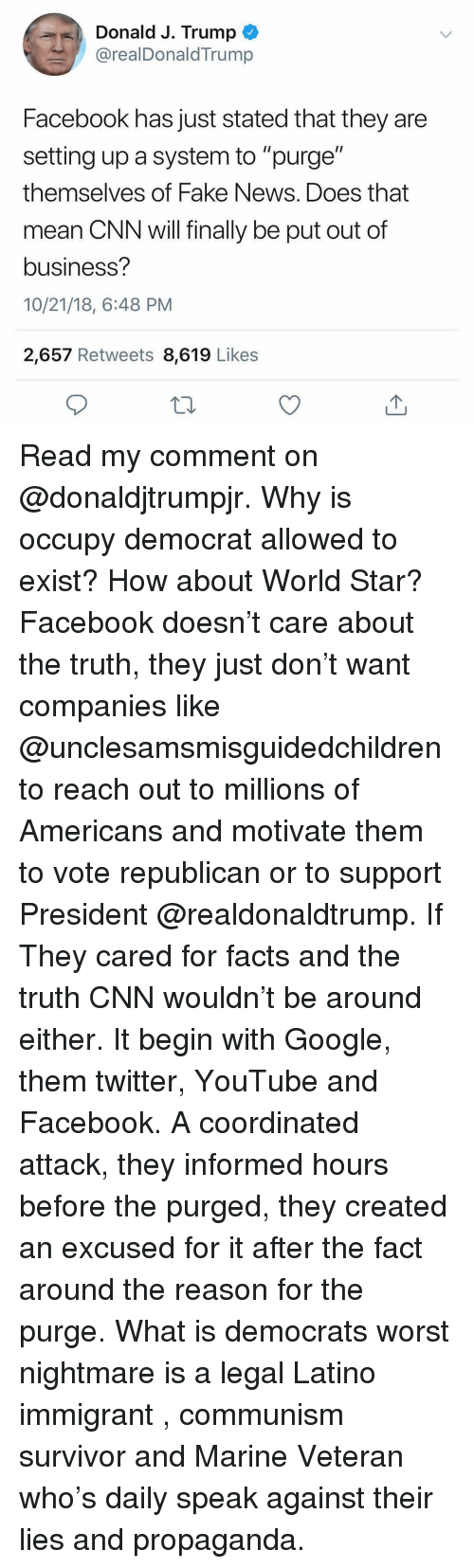 """cnn.com, Facebook, and Facts: Donald J. Trump  @realDonaldTrump  Facebook has just stated that they are  setting up a system to """"purge""""  themselves of Fake News. Does that  mean CNN will finally be put out of  business?  10/21/18, 6:48 PM  2,657 Retweets 8,619 Likes Read my comment on @donaldjtrumpjr. Why is occupy democrat allowed to exist? How about World Star? Facebook doesn't care about the truth, they just don't want companies like @unclesamsmisguidedchildren to reach out to millions of Americans and motivate them to vote republican or to support President @realdonaldtrump. If They cared for facts and the truth CNN wouldn't be around either. It begin with Google, them twitter, YouTube and Facebook. A coordinated attack, they informed hours before the purged, they created an excused for it after the fact around the reason for the purge. What is democrats worst nightmare is a legal Latino immigrant , communism survivor and Marine Veteran who's daily speak against their lies and propaganda."""