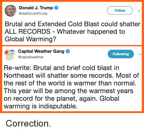 Global Warming, Memes, and Gang: Donald J. Trump  @realDonaldTrump  Follow  Brutal and Extended Cold Blast could shatter  ALL RECORDS - Whatever happened to  Global Warming?  Capital Weather Gang  Ocapitalweather  Following  Re-write: Brutal and brief cold blast in  Northeast will shatter some records. Most of  the rest of the world is warmer than normal.  This year will be among the warmest years  on record for the planet, again. Global  warming is indisputable Correction.