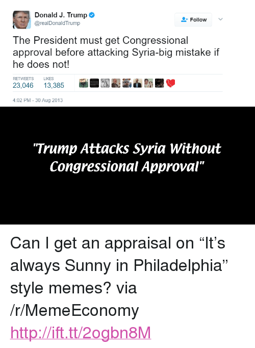 "Always Sunny In: Donald J. Trump  @realDonaldTrump  Follow  The President must get Congressional  approval before attacking Syria-big mistake if  he does not!  RETWEETS LIKES  23,046 13,385行  7195  :02 PM-30 Aug 2013  Trump Attacks Syria Without  Congressional Approval"" <p>Can I get an appraisal on &ldquo;It&rsquo;s always Sunny in Philadelphia&rdquo; style memes? via /r/MemeEconomy <a href=""http://ift.tt/2ogbn8M"">http://ift.tt/2ogbn8M</a></p>"