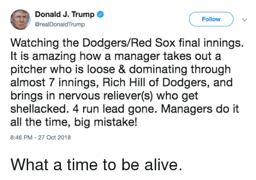 dodgers: Donald J. Trump  @realDonaldTrump  Follow  Watching the Dodgers/Red Sox final innings.  It is amazing how a manager takes out a  pitcher who is loose & dominating through  almost 7 innings, Rich Hill of Dodgers, and  brings in nervous reliever(s) who get  shellacked. 4 run lead gone. Managers do it  all the time, big mistake!  8:46 PM-27 Oct 2018 What a time to be alive.