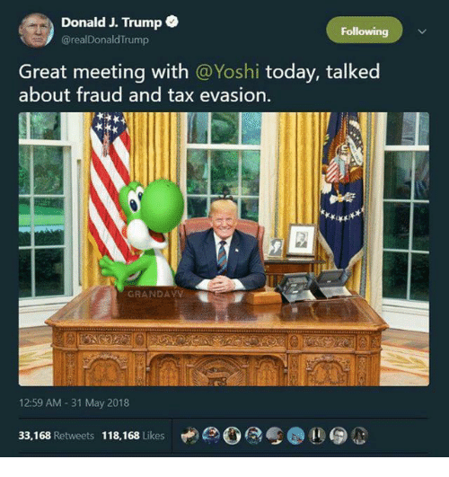 Yoshi, Today, and Trump: Donald J. Trump  @realDonaldTrump  Following  Great meeting with @Yoshi today, talked  about fraud and tax evasion.  GRANDAYY  12:59 AM -31 May 2018  33,168 Retweets 118,168 Likes