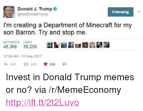 """Trump Memes: Donald J. Trump *  @realDonaldTrump  Following  I'm creating a Department of Minecraft for my  son Barron. Try and stop me  RETWEETS LIKES  45,368 55,250  膇鋫囲湿匯亟  劂嬬  12:06 AM - 31 May 2017 <p>Invest in Donald Trump memes or no? via /r/MemeEconomy <a href=""""http://ift.tt/2t2Luvo"""">http://ift.tt/2t2Luvo</a></p>"""