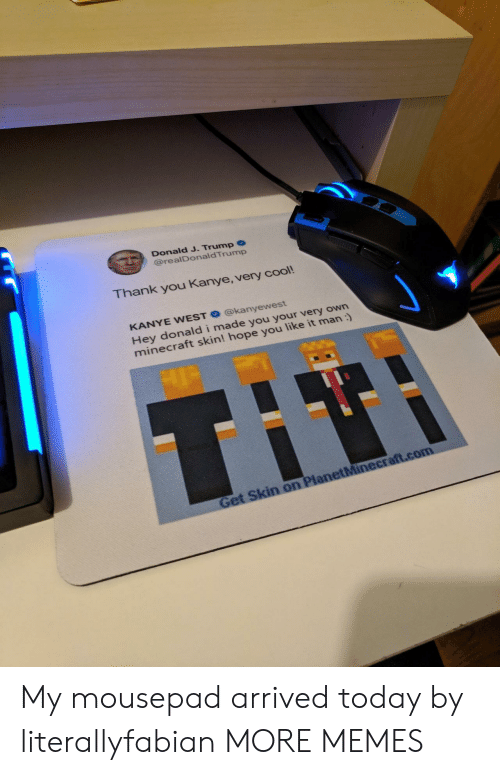 I Made You: Donald J. Trump  @realDonaldTrump  hank you Kanye, very cool!  KANYE WEST @kanyewest  Hey donald i made you your very own  minecraft skin! hope you like it man : My mousepad arrived today by literallyfabian MORE MEMES