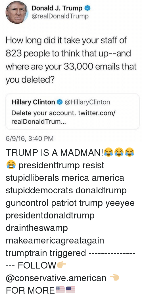 Makeamericagreatagain: Donald J. Trump  @realDonaldTrump  How long did it take your staff of  823 people to think that up--and  where are your 33,000 emails that  you deleted?  Hillary Clinton @HillaryClinton  Delete your account. twitter.com/  realDonaldTrum...  6/9/16, 3:40 PM TRUMP IS A MADMAN!😂😂😂😂 presidenttrump resist stupidliberals merica america stupiddemocrats donaldtrump guncontrol patriot trump yeeyee presidentdonaldtrump draintheswamp makeamericagreatagain trumptrain triggered ------------------ FOLLOW👉🏼 @conservative.american 👈🏼 FOR MORE🇺🇸🇺🇸