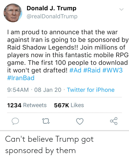 100 People: Donald J. Trump  @realDonaldTrump  I am proud to announce that the war  against Iran is going to be sponsored by  Raid Shadow Legends!! Join millions of  players now in this fantastic mobile RPG  game. The first 100 people to download  it won't get drafted! #Ad #Raid #WW3  #IranBad  9:54AM · 08 Jan 20 · Twitter for iPhone  1234 Retweets  567K Likes Can't believe Trump got sponsored by them