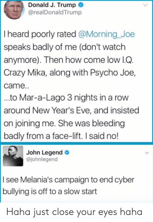 Campaigner: Donald J. Trump  @realDonaldTrump  I heard poorly rated @Morning Joe  speaks badly of me (don't watch  anymore). Then how come low lG  Crazy Mika, along with Psycho Joe,  came.  ..to Mar-a-Lago 3 nights in a rovw  around New Year's Eve, and insisted  on joining me. She was bleeding  badly from a face-lift. I said no!  John Legend  @johnlegend  I see Melania's campaign to end cyber  bullying is off to a slow start Haha just close your eyes haha