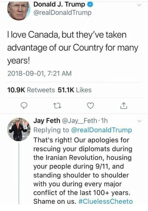 9/11, Anaconda, and Dank: Donald J. Trump  @realDonaldTrump  I love Canada, but they've taken  advantage of our Country for many  years!  2018-09-01, 7:21 AM  10.9K Retweets 51.1K Likes  Jay Feth @Jay_Feth 1h  Replying to @realDonaldTrump  That's right! Our apologies for  rescuing your diplomats during  the Iranian Revolution, housing  your people during 9/11, and  standing shoulder to shoulder  with you during every major  conflict of the last 100+ years.  Shame on us.