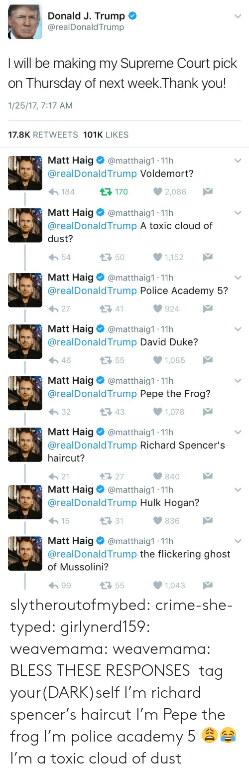Pepe the Frog: Donald J. Trump  @realDonaldTrump  I will be making my Supreme Court pick  on Thursday of next week.Thank you!  1/25/17, 7:17 AM  17.8K RETWEETS 101K LIKES   Matt Haig  @matthaig1 11h  @realDonaldTrump Voldemort?  t170  2,086  184  Matt Haig  @matthaig1 11h  @realDonald Trump A toxic cloud of  dust?  50  54  1,152  Matt Haig  @matthaig1 11h  @realDonaldTrump Police Academy 5?  27  41  924  Matt Haig  @matthaig1 11h  @realDonaldTrump David Duke?  55  1,085  46  Matt Haig  @matthaig1 11h  @realDonaldTrump Pepe the Frog?  32  43  1,078  Matt Haig  @matthaig1 11h  @realDonaldTrump Richard Spencer's  haircut?  47 27  21  840   Matt Haig  @matthaig1 11h  @realDonald Trump Hulk Hogan?  31  15  836  Matt Haig  @realDonaldTrump the flickering ghost  @matthaig1 11h  of Mussolini?  55  99  1,043 slytheroutofmybed: crime-she-typed:  girlynerd159:   weavemama:   weavemama:  BLESS THESE RESPONSES   tag your(DARK)self I'm richard spencer's haircut   I'm Pepe the frog   I'm police academy 5 😩😂   I'm a toxic cloud of dust