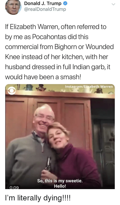 Elizabeth Warren, Hello, and Instagram: Donald J. Trump  @realDonaldTrump  If Elizabeth Warren, often referred to  by me as Pocahontas did this  commercial from Bighorn or Wounded  Knee instead of her kitchen, with her  husband dressed in full Indian garb, it  would have been a smash!  Instagram/Elizabeth Warren  So, this is my sweetie.  Hello!  0:09
