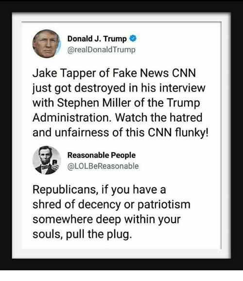 cnn.com, Fake, and News: Donald J. Trump  @realDonaldTrump  Jake Tapper of Fake News CNN  just got destroyed in his interview  with Stephen Miller of the Trump  Administration. Watch the hatred  and unfairness of this CNN flunky!  Reasonable People  @LOLBeReasonable  Republicans, if you have a  shred of decency or patriotisnm  somewhere deep within your  souls, pull the plug.