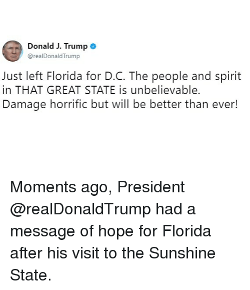 Memes, Florida, and Spirit: Donald J. Trump  @realDonaldTrump  Just left Florida for D.C. The people and spirit  in THAT GREAT STATE is unbelievable.  Damage horrific but will be better than ever! Moments ago, President @realDonaldTrump had a message of hope for Florida after his visit to the Sunshine State.