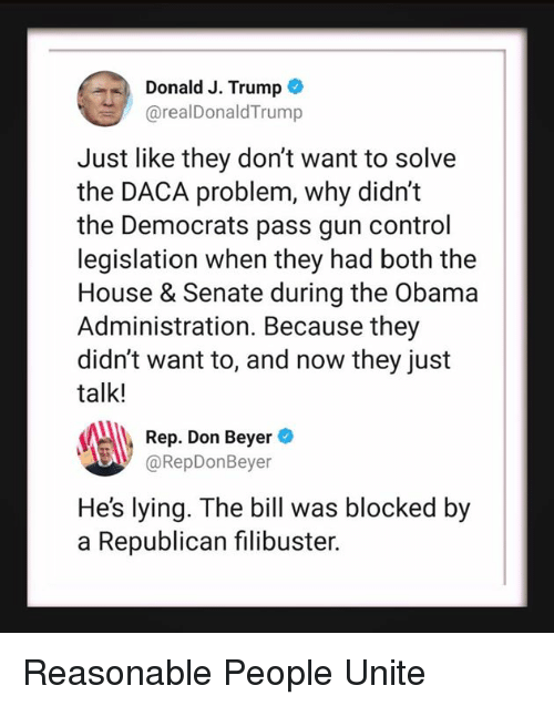 Obama, Control, and House: Donald J. Trump  @realDonaldTrump  Just like they don't want to solve  the DACA problem, why didn't  the Democrats pass gun control  legislation when they had both the  House & Senate during the Obama  Administration. Because they  didn't want to, and now they just  talk!  Rep. Don Beyer  B@RepDonBeyer  He's lying. The bill was blocked by  a Republican filibuster. Reasonable People Unite