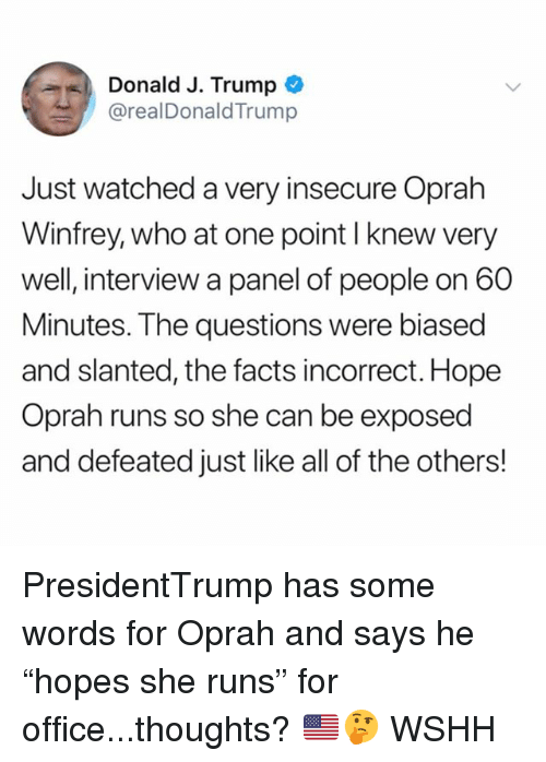 """Facts, Memes, and Oprah Winfrey: Donald J. Trump  @realDonaldTrump  Just watched a very insecure Oprah  Winfrey, who at one point I knew very  well, interview a panel of people on 60  Minutes. The questions were biased  and slanted, the facts incorrect. Hope  Oprah runs so she can be exposed  and defeated just like all of the others! PresidentTrump has some words for Oprah and says he """"hopes she runs"""" for office...thoughts? 🇺🇸🤔 WSHH"""