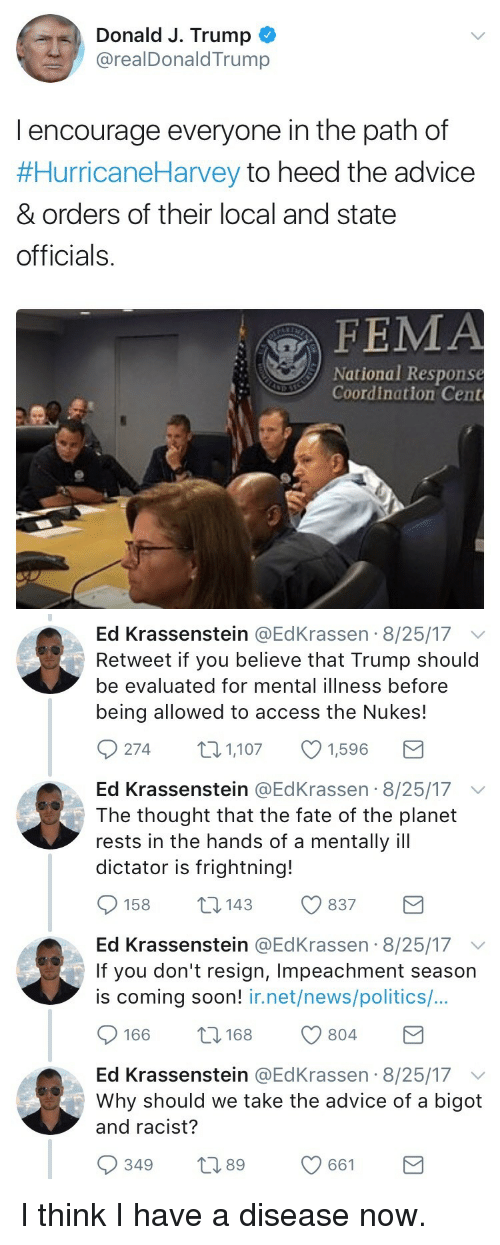 coordination: Donald J. Trump  @realDonaldTrump  l encourage everyone in the path of  #HurricaneHarvey to heed the advice  & orders of their local and state  officials.  FEMA  National Response  Coordination Cent   Ed Krassenstein @EdKrassen 8/25/17 v  Retweet if you believe that Trump should  be evaluated for mental illness before  being allowed to access the Nukes!  274 1,1071,596  Ed Krassenstein @EdKrassen 8/25/17 v  The thought that the fate of the planet  rests in the hands of a mentally ill  dictator is frightning!  158 14 837  Ed Krassenstein @EdKrassen 8/25/17  If you don't resign, Impeachment season  is coming soon! ir.net/news/politics/...  166 8 804  Ed Krassenstein @EdKrassen 8/25/17  Why should we take the advice of a bigot  and racist?  349 t 661 <p>I think I have a disease now.</p>