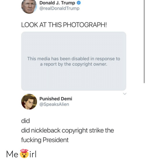 donald-j-trump: Donald J. Trump  @realDonaldTrump  LOOK AT THIS PHOTOGRAPH!  This media has been disabled in response to  a report by the copyright owner.  Punished Demi  @SpeaksAlien  did  did nickleback copyright strike the  fucking President Me🤯irl