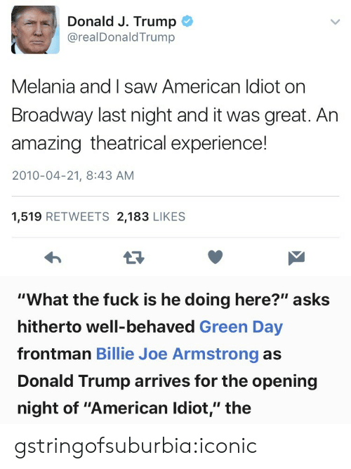 "Green Day: Donald J. Trump  @realDonaldTrump  Melania and I saw American ldiot on  Broadway last night and it was great. Ar  amazing theatrical experience!  2010-04-21, 8:43 AM  1,519 RETWEETS 2,183 LIKE:S   ""What the fuck is he doing here?"" asks  hitherto well-behaved Green Day  frontman Billie Joe Armstrong as  Donald Trump arrives for the opening  night of ""American Idiot,"" the gstringofsuburbia:iconic"