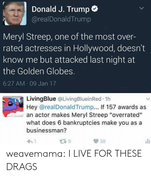 """Golden Globes: Donald J. Trump  @realDonaldTrump  Meryl Streep, one of the most over-  rated actresses in Hollywood, doesn't  know me but attacked last night at  the Golden Globes.  6:27 AM 09 Jan 17  LivingBlue QLivingBlueinRed.1h  Hey @realDonaldTrump... If 157 awards as  an actor makes Meryl Streep """"overrated""""  what does 6 bankruptcies make you as a  businessman? weavemama: I LIVE FOR THESE DRAGS"""