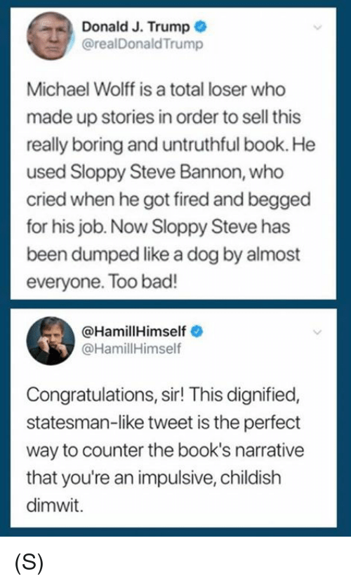 impulsive: Donald J. Trump  @realDonaldTrump  Michael Wolff is a total loser who  made up stories in order to sell this  really boring and untruthful book. He  used Sloppy Steve Bannon, who  cried when he got fired and begged  for his job. Now Sloppy Steve has  been dumped like a dog by almost  everyone. Too bad!  @HamillHimself  @HamillHimself  Congratulations, sir! This dignified,  statesman-like tweet is the perfect  way to counter the book's narrative  that you're an impulsive, childish  dimwit. (S)