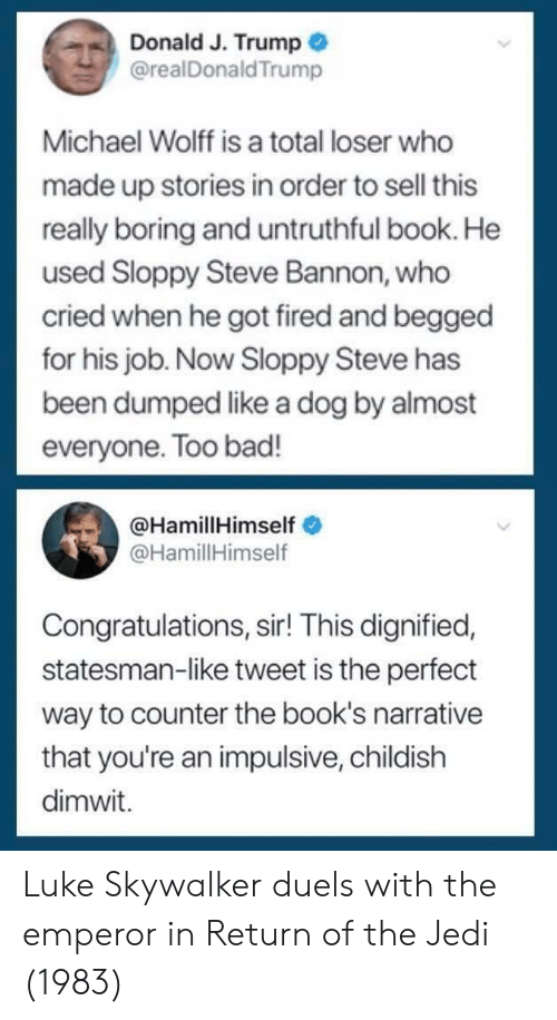 impulsive: Donald J. Trump  @realDonaldTrump  Michael Wolff is a total loser who  made up stories in order to sell this  really boring and untruthful book. He  used Sloppy Steve Bannon, who  cried when he got fired and begged  for his job. Now Sloppy Steve has  been dumped like a dog by almost  everyone. Too bad!  @HamillHimself  @HamillHimself  Congratulations, sir! This dignified,  statesman-like tweet is the perfect  way to counter the book's narrative  that you're an impulsive, childish  dimwit. Luke Skywalker duels with the emperor in Return of the Jedi (1983)