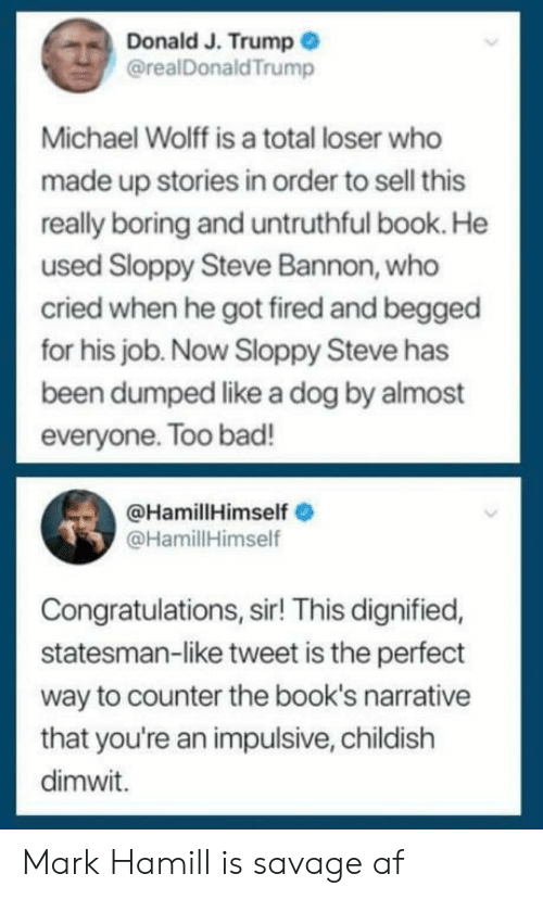 impulsive: Donald J. Trump  @realDonaldTrump  Michael Wolff is a total loser who  made up stories in order to sell this  really boring and untruthful book. He  used Sloppy Steve Bannon, who  cried when he got fired and begged  for his job. Now Sloppy Steve has  been dumped like a dog by almost  everyone. Too bad!  @HamillHimself  @HamillHimself  Congratulations, sir! This dignified,  statesman-like tweet is the perfect  way to counter the book's narrative  that you're an impulsive, childish  dimwit. Mark Hamill is savage af