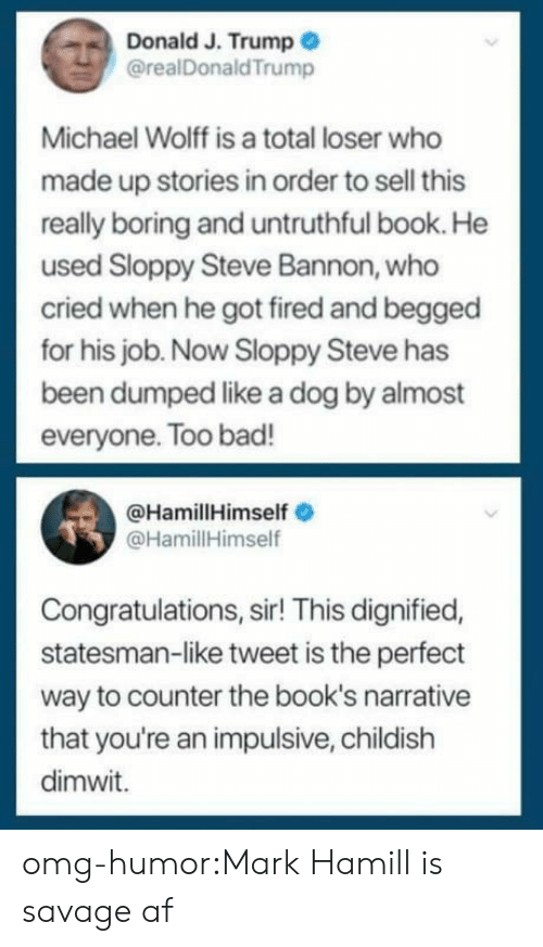 impulsive: Donald J. Trump  @realDonaldTrump  Michael Wolff is a total loser who  made up stories in order to sell this  really boring and untruthful book. He  used Sloppy Steve Bannon, who  cried when he got fired and begged  for his job. Now Sloppy Steve has  been dumped like a dog by almost  everyone. Too bad!  @HamillHimself  @HamillHimself  Congratulations, sir! This dignified,  statesman-like tweet is the perfect  way to counter the book's narrative  that you're an impulsive, childish  dimwit. omg-humor:Mark Hamill is savage af