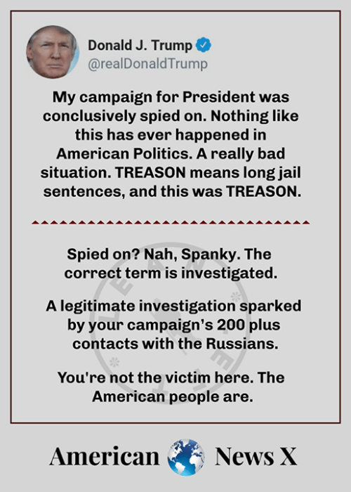 Bad, Jail, and Memes: Donald J. Trump +  @realDonaldTrump  My campaign for President was  conclusively spied on. Nothing like  this has ever happened in  American Politics. A really bad  situation. TREASON means long jail  sentences, and this was TREASON.  Spied on? Nah, Spanky. The  correctterm is investigated.  A legitimate investigation sparked  by your campaign's 200 plus  contacts with the Russians.  You're not the victim here. The  American people are.  AmericanNews X