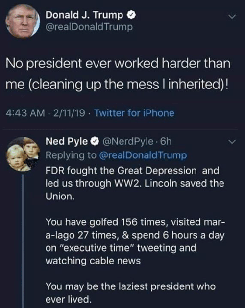 "executive: Donald J. Trump  @realDonaldTrump  No president ever worked harder than  me (cleaning up the mess I inherited)!  4:43 AM 2/11/19 Twitter for iPhone  Ned Pyle @NerdPyle 6h  Replying to @realDonaldTrump  FDR fought the Great Depression and  led us through WW2. Lincoln saved the  Union.  You have golfed 156 times, visited mar-  a-lago 27 times, & spend 6 hours a day  on ""executive time"" tweeting and  watching cable news  You may be the laziest president who  ever lived"
