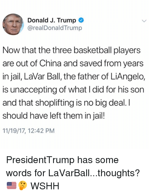 Basketball, Jail, and Memes: Donald J. Trump  @realDonaldTrump  Now that the three basketball players  are out of China and saved from years  in jail, LaVar Ball, the father of LiAngelo,  is unaccepting of what I did for his son  and that shoplifting is no big deal. I  should have left them in jail!  11/19/17, 12:42 PM PresidentTrump has some words for LaVarBall...thoughts? 🇺🇸🤔 WSHH