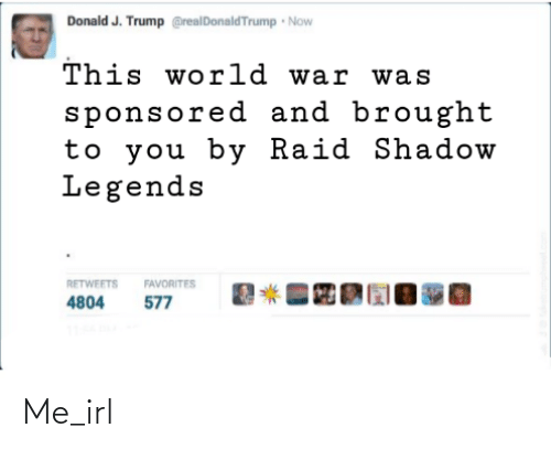 raid: Donald J. Trump @realDonaldTrump Now  This world war was  sponsored and brought  to you by Raid Shadow  Legends  RETWEETS  FAVORITES  577  4804 Me_irl
