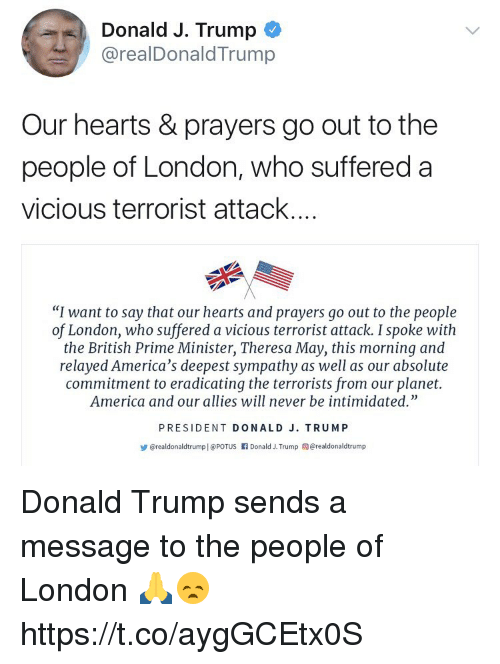"America, Donald Trump, and Hearts: Donald J. Trump  @realDonaldTrump  Our hearts & prayers go out to the  people of London, who suffered a  vicious terrorist attack...  ""I want to say that our hearts and prayers go out to the people  of London, who suffered a vicious terrorist attack. I spoke with  the British Prime Minister, Theresa May, this morning and  relayed America's deepest sympathy as well as our absolute  commitment to eradicating the terrorists from our planet.  America and our allies will never be intimidated""  PRESIDENT DONALD J. TRUMP  步@realdonaldtrumpl @Porus rl Donald J. Trump @realdonaldtrump Donald Trump sends a message to the people of London 🙏😞 https://t.co/aygGCEtx0S"