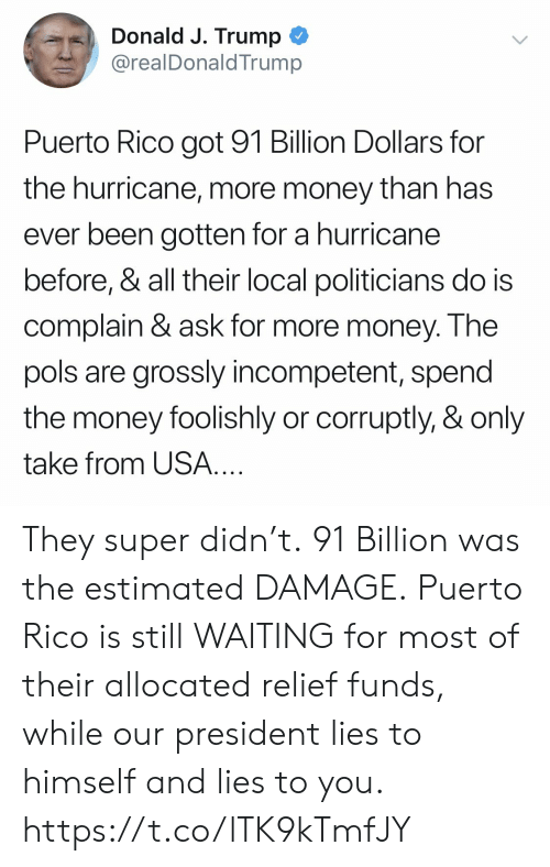 Puerto Rico: Donald J. Trump  @realDonaldTrump  Puerto Rico got 91 Billion Dollars for  the hurricane, more money than has  ever been gotten for a hurricane  before, & all their local politicians do is  complain & ask for more money. Ihe  pols are grossly incompetent, spend  the money foolishly or corruptly, & only  take from USA They super didn't. 91 Billion was the estimated DAMAGE. Puerto Rico is still WAITING for most of their allocated relief funds, while our president lies to himself and lies to you. https://t.co/lTK9kTmfJY