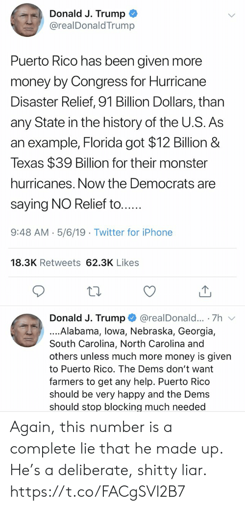 Puerto Rico: Donald J. Trump  @realDonaldTrump  Puerto Rico has been given more  money by Congress for Hurricane  Disaster Relief, 91 Billion Dollars, than  any State in the history of the U.S. As  an example, Florida got $12 Billion &  Texas $39 Billion for their monster  hurricanes. Now the Democrats are  saying NO Relief to....  9:48 AM- 5/6/19 Twitter for iPhone  18.3K Retweets 62.3K Likes  Donald J. Trump @realDonald... 7h v  ....Alabama, lowa, Nebraska, Georgia,  South Carolina, North Carolina and  others unless much more money is given  to Puerto Rico. The Dems don't want  farmers to get any help. Puerto Rico  should be very happy and the Dems  should stop blocking much needed Again, this number is a complete lie that he made up. He's a deliberate, shitty liar. https://t.co/FACgSVl2B7