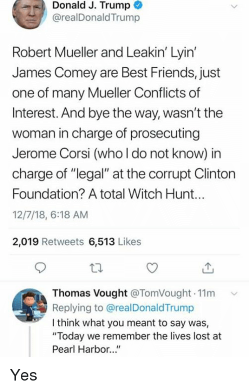 """Friends, Lost, and Best: Donald J. Trump  @realDonaldTrump  Robert Mueller and Leakin' Lyin  James Comey are Best Friends, just  one of many Mueller Conflicts of  Interest. And bye the way, wasn't the  woman in charge of prosecuting  Jerome Corsi (who l do not know) in  charge of """"legal"""" at the corrupt Clinton  Foundation? A total Witch Hunt...  12/7/18, 6:18 AM  2,019 Retweets 6,513 Likes  Thomas Vought @TomVought.11m  Replying to @realDonaldTrump  I think what you meant to say was,  """"Today we remember the lives lost at  Pearl Harbor..."""" Yes"""