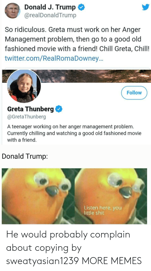 Donald Trump: Donald J. Trump  @realDonaldTrump  So ridiculous. Greta must work on her Anger  Management problem, then go to a good old  fashioned movie with a friend! Chill Greta, Chill!  twitter.com/RealRomaDowney..  Follow  Greta Thunberg  @GretaThunberg  A teenager working on her anger management problem.  Currently chilling and watching a good old fashioned movie  with a friend.  Donald Trump:  Listen here, you  little shit He would probably complain about copying by sweatyasian1239 MORE MEMES