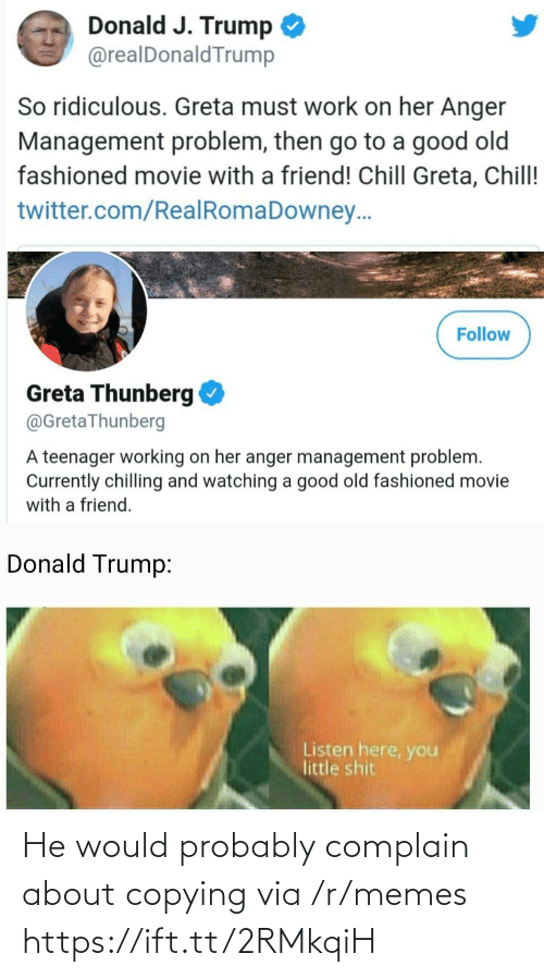 anger: Donald J. Trump  @realDonaldTrump  So ridiculous. Greta must work on her Anger  Management problem, then go to a good old  fashioned movie with a friend! Chill Greta, Chill!  twitter.com/RealRomaDowney..  Follow  Greta Thunberg  @GretaThunberg  A teenager working on her anger management problem.  Currently chilling and watching a good old fashioned movie  with a friend.  Donald Trump:  Listen here, you  little shit He would probably complain about copying via /r/memes https://ift.tt/2RMkqiH