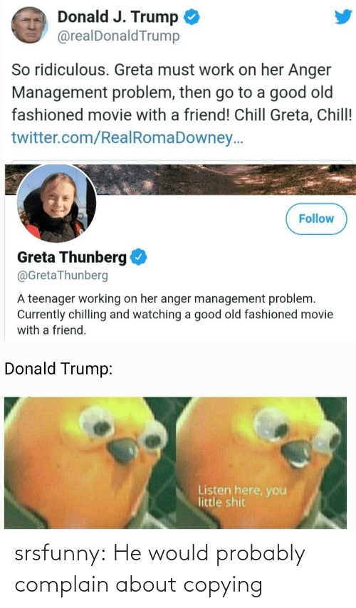 Donald Trump: Donald J. Trump  @realDonaldTrump  So ridiculous. Greta must work on her Anger  Management problem, then go to a good old  fashioned movie with a friend! Chill Greta, Chill!  twitter.com/RealRomaDowney..  Follow  Greta Thunberg  @GretaThunberg  A teenager working on her anger management problem.  Currently chilling and watching a good old fashioned movie  with a friend.  Donald Trump:  Listen here, you  little shit srsfunny:  He would probably complain about copying