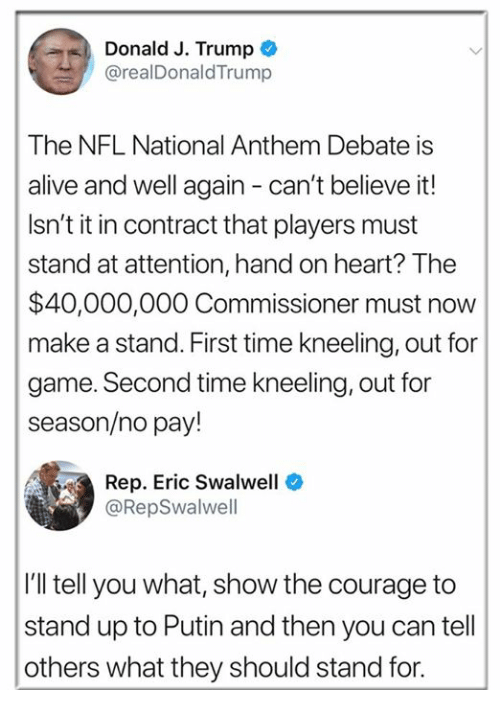 Kneeling: Donald J. Trump  @realDonaldTrump  The NFL National Anthem Debate is  alive and well again - can't believe it!  Isn't it in contract that players must  stand at attention, hand on heart? The  $40,000,000 Commissioner must now  make a stand. First time kneeling, out for  game. Second time kneeling, out for  season/no pay!  Rep. Eric Swalwell  @RepSwalwell  I'll tell you what, show the courage to  stand up to Putin and then you can tell  others what they should stand for.