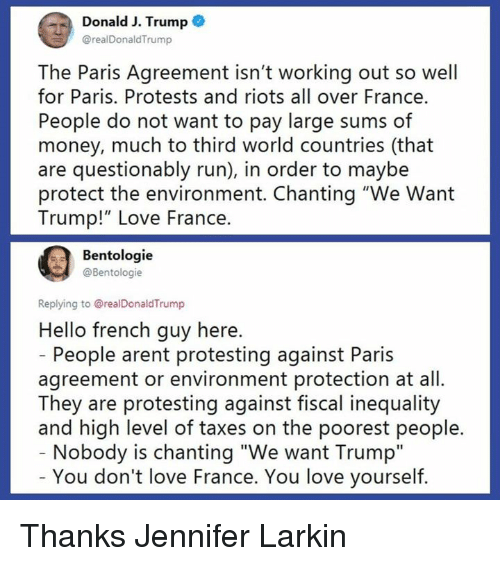 "riots: Donald J. Trump  @realDonaldTrump  The Paris Agreement isn't working out so well  for Paris. Protests and riots all over France.  People do not want to pay large sums of  money, much to third world countries (that  are questionably run), in order to maybe  protect the environment. Chanting ""We Want  Trump!"" Love France.  Bentologie  @Bentologie  Replying to @realDonaldTrump  Hello french guy here.  People arent protesting against Paris  agreement or environment protection at all.  They are protesting against fiscal inequality  and high level of taxes on the poorest people.  Nobody is chanting ""We want Trump""  You don't love France. You love yourself. Thanks Jennifer Larkin"