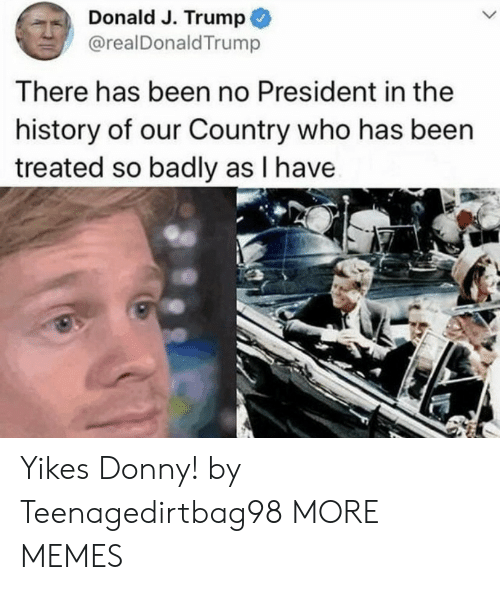 Dank, Memes, and Target: Donald J. Trump  @realDonaldTrump  There has been no President in the  history of our Country who has been  treated so badly as I have Yikes Donny! by Teenagedirtbag98 MORE MEMES