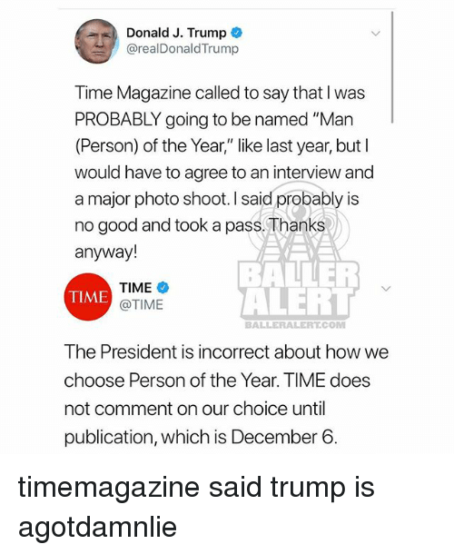 "Memes, Good, and Time: Donald J. Trump  @realDonaldTrump  Time Magazine called to say that I was  PROBABLY going to be named ""Man  (Person) of the Year,"" like last year, but l  would have to agree to an interview and  a major photo shoot. I said probably is  no good and took a pass, Thanks  anyway!  TIME  @TIME  BALLER  ALEHL  TIME  BALLERALERT.COM  The President is incorrect about how we  choose Person of the Year. TIME does  not comment on our choice until  publication, which is December 6 timemagazine said trump is agotdamnlie"