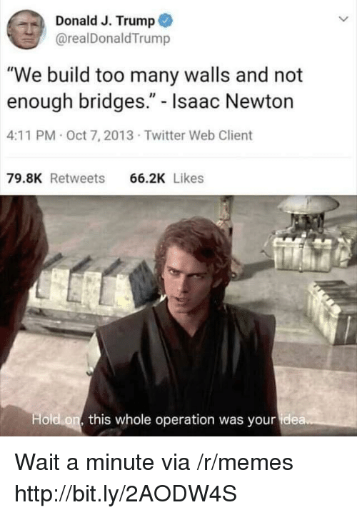 """Memes, Twitter, and Http: Donald J. Trump  @realDonaldTrump  """"We build too many walls and not  enough bridges."""" - Isaac Newton  4:11 PM Oct 7, 2013 Twitter Web Client  79.8K Retweets  66.2K Likes  Hold on, this whole operation was your idea Wait a minute via /r/memes http://bit.ly/2AODW4S"""