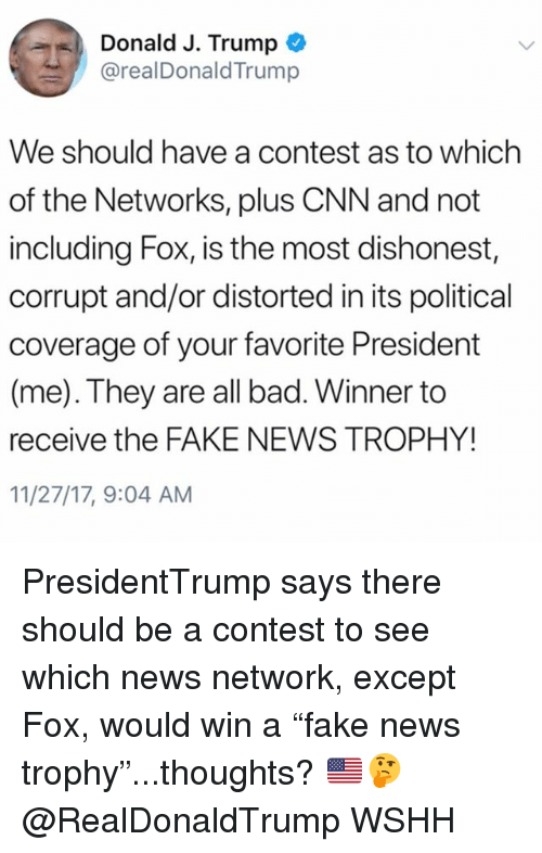 "Bad, cnn.com, and Fake: Donald J. Trump  @realDonaldTrump  We should have a contest as to which  of the Networks, plus CNN and not  including Fox, is the most dishonest,  corrupt and/or distorted in its political  coverage of your favorite President  (me). They are all bad. Winner to  receive the FAKE NEWS TROPHY!  11/27/17, 9:04 AM PresidentTrump says there should be a contest to see which news network, except Fox, would win a ""fake news trophy""...thoughts? 🇺🇸🤔 @RealDonaldTrump WSHH"