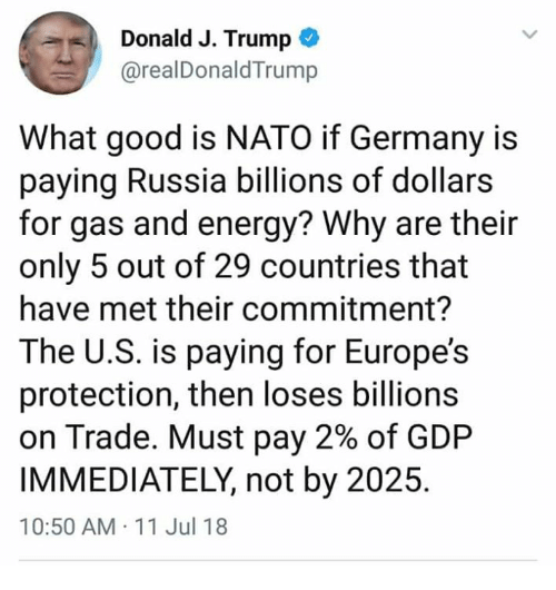 Energy, Germany, and Good: Donald J. Trump  @realDonaldTrump  What good is NATO if Germany is  paying Russia billions of dollars  for gas and energy? Why are their  only 5 out of 29 countries that  have met their commitment?  The U.S. is paying for Europe's  protection, then loses billions  on Trade. Must pay 2% of GDP  IMMEDIATELY, not by 2025  10:50 AM 11 Jul 18
