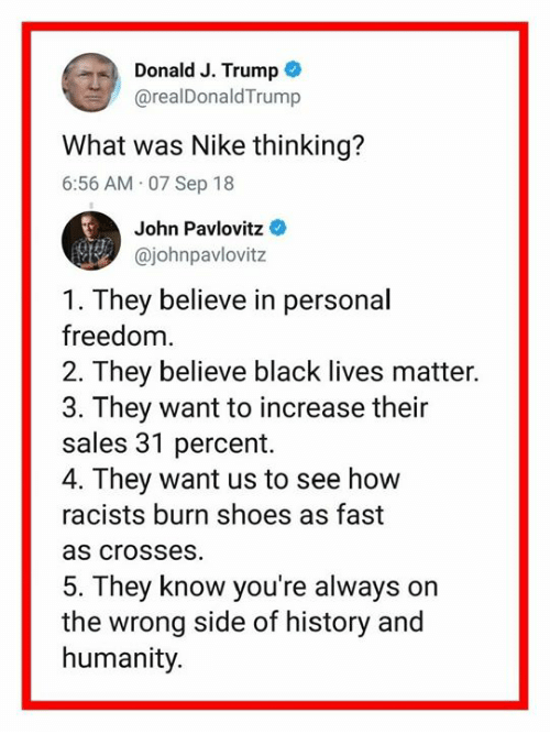 Lives Matter: Donald J. Trump  @realDonaldTrump  What was Nike thinking?  6:56 AM 07 Sep 18  John Pavlovitz  @johnpavlovitz  1. They believe in personal  freedom.  2. They believe black lives matter.  3. They want to increase their  sales 31 percent.  4. They want us to see how  racists burn shoes as fast  as crosses  5. They know you're always on  the wrong side of history and  humanity.