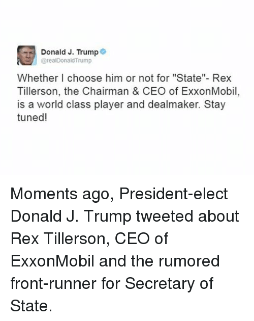 "The Chairman: Donald J. Trump  @realDonald'Trump  Whether I choose him or not for ""State""- Rex  Tillerson, the Chairman & CEO of ExxonMobil  is a world class player and dealmaker. Stay  tuned! Moments ago, President-elect Donald J. Trump tweeted about Rex Tillerson, CEO of ExxonMobil and the rumored front-runner for Secretary of State."